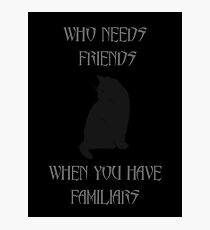Who needs friends when you have familiars Photographic Print