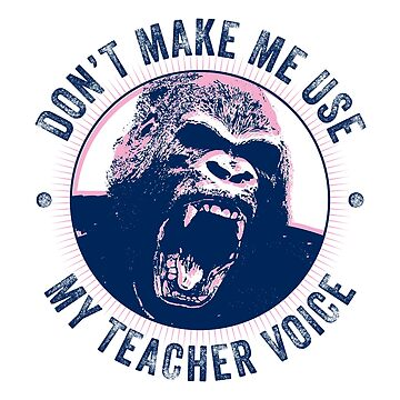 """Don't Make Me Use My TEACHER Voice"" by vertigocreative"