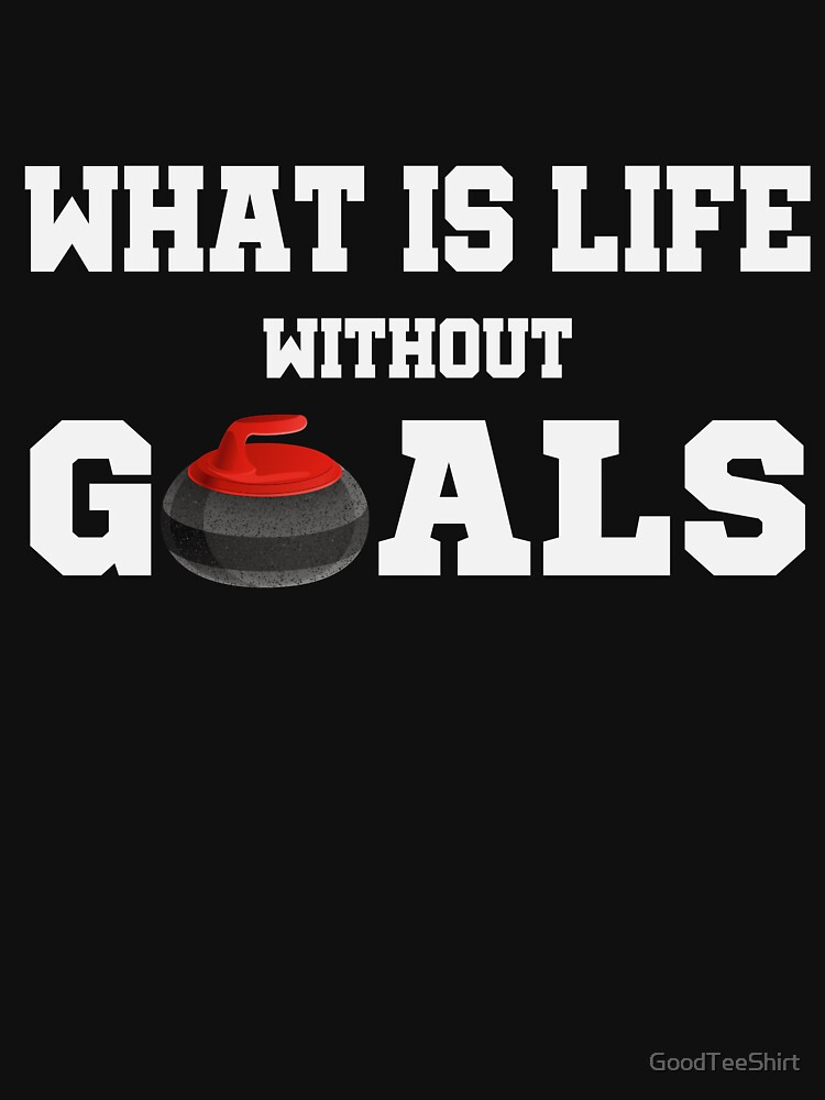 Funny Curling Shirt - Perfect Curling Hoodie - Women Man Kids - What Is Life Without Goals - Perfect Gift by GoodTeeShirt