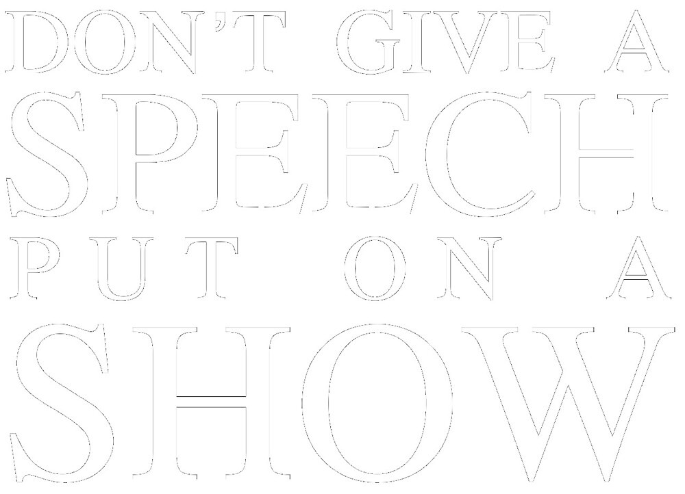 Don't give a speech put on a show by mbakleinermukk