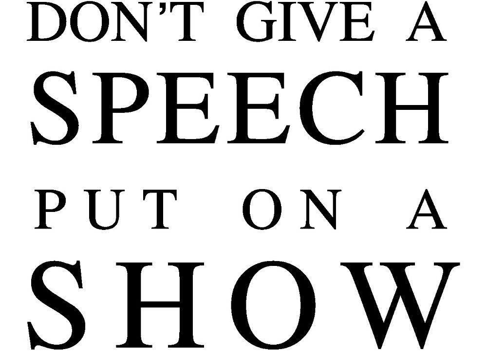 Don't give a speech put on a show by mbakleinermukk