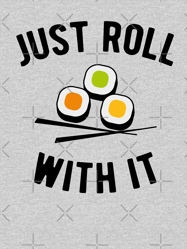 Sushi - just roll with it  by goodtogotees