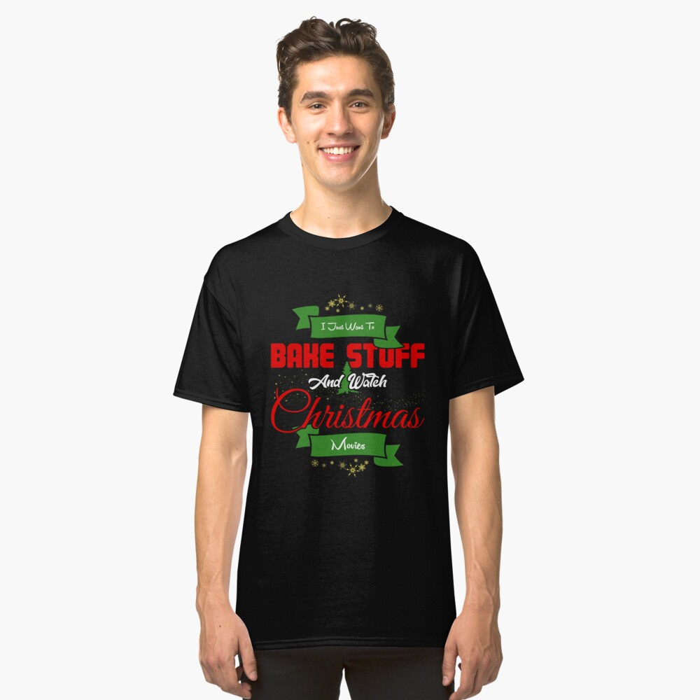 I Just Want to Bake Stuff and Watch Christmas Movies T-Shirt Classic T-Shirt Front