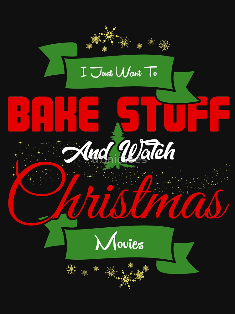 I Just Want to Bake Stuff and Watch Christmas Movies T-Shirt by tronictees