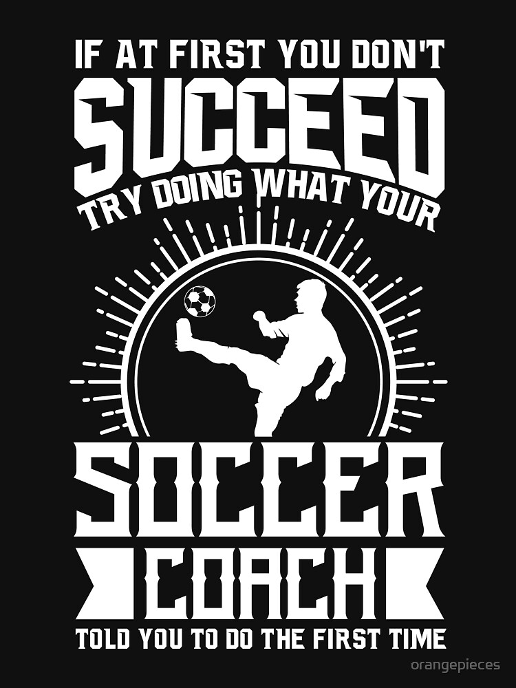 Soccer Coach Shirt Try Doing What Your Soccer Coach Told You To Do by orangepieces