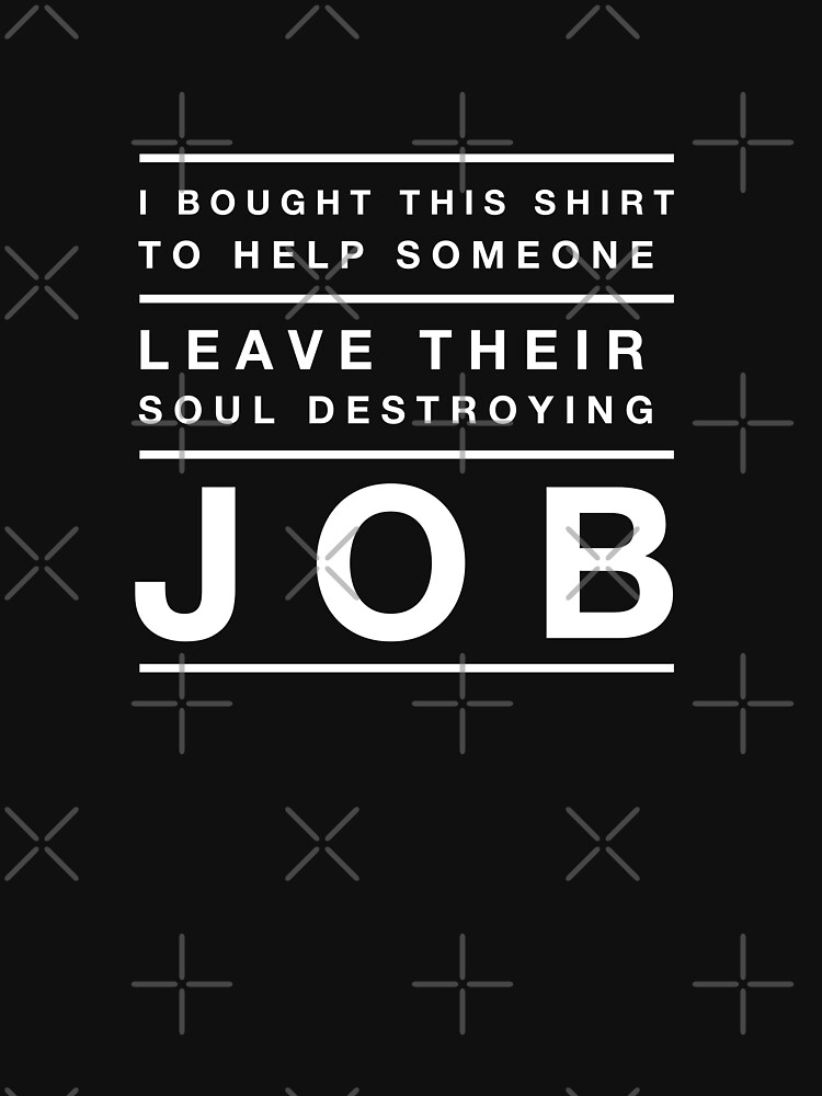 I BOUGHT THIS SHIRT TO HELP SOMEONE LEAVE THEIR SOUL DESTROYING JOB by PRINTSPLODE