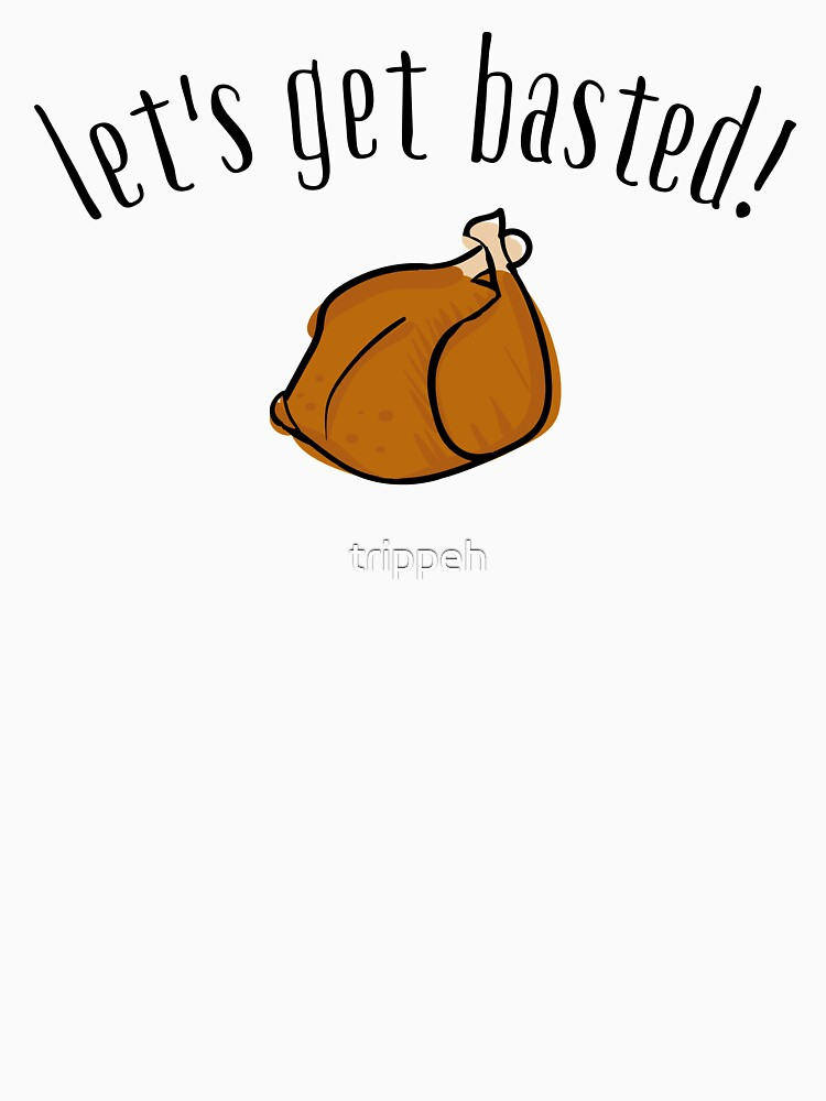 Let's Get Basted Funny Thanksgiving T Shirt by trippeh
