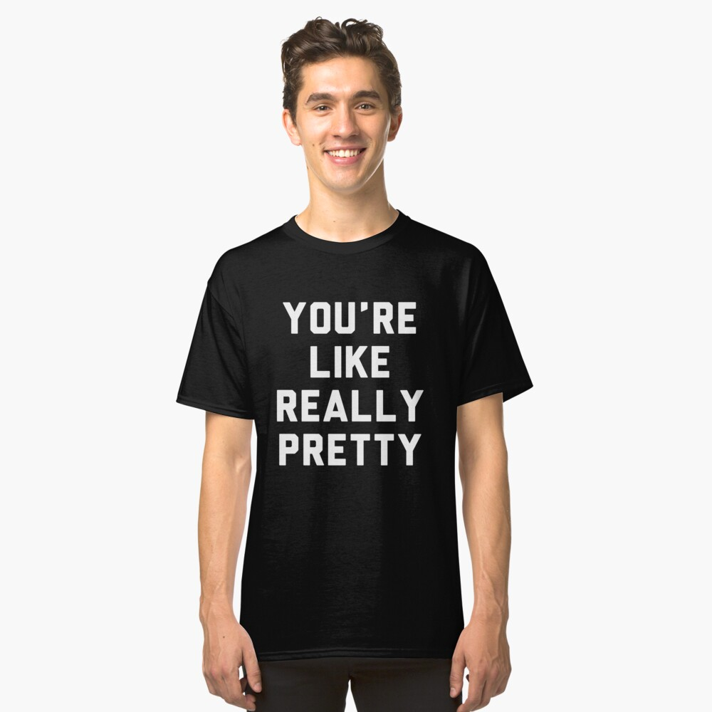 You are Like Really Pretty Classic T-Shirt Front