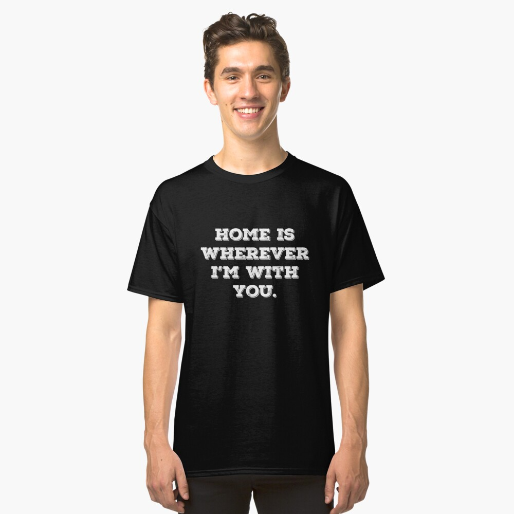 Home Is Wherever I am With You Classic T-Shirt Front