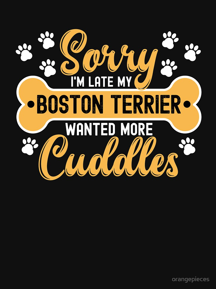 Dog Lover Gift Sorry I'm Late My boston terrier Wanted More Cuddles by orangepieces
