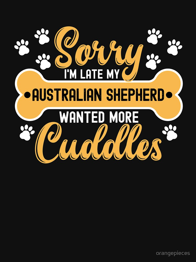 Dog Lover Gift Sorry I'm Late My Australian shepherd Wanted More Cuddles by orangepieces