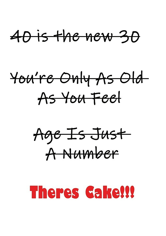 40 Is The New 30, Age Is Just A Number, Theres Cake. by esmeandme