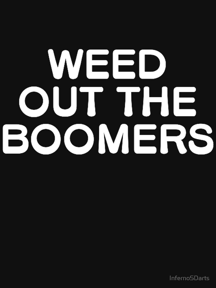 Weed out the boomers by InfernoSDarts