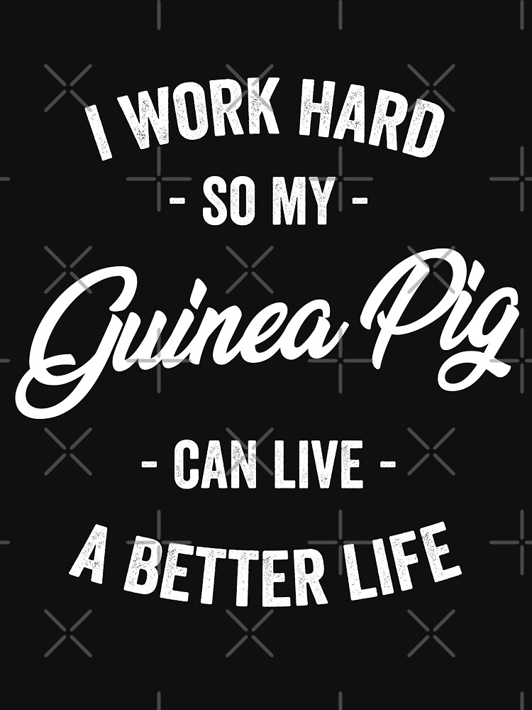 I Work Hard So My Guinea Can Live a Better Life by with-care