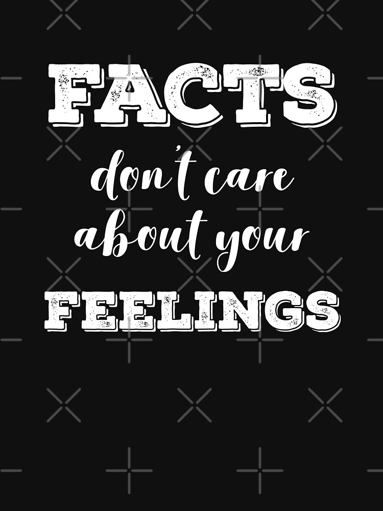 Facts Don't Care about Your Feelings by with-care
