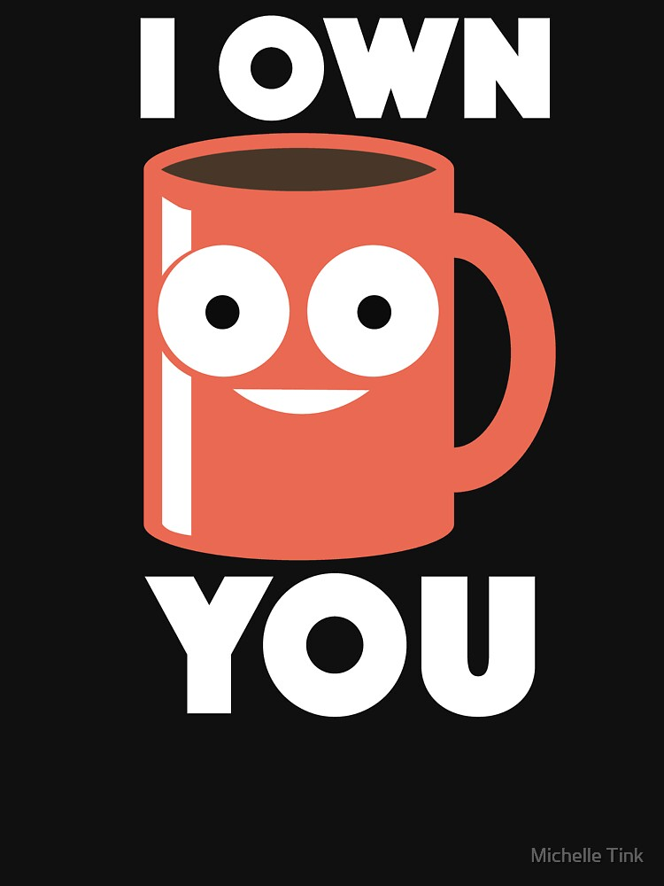 I Own You Coffee Mug - Funny Coffee Lover by ingeniusproduct