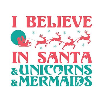I Believe In Santa & Unicorns & Mermaids by kjanedesigns