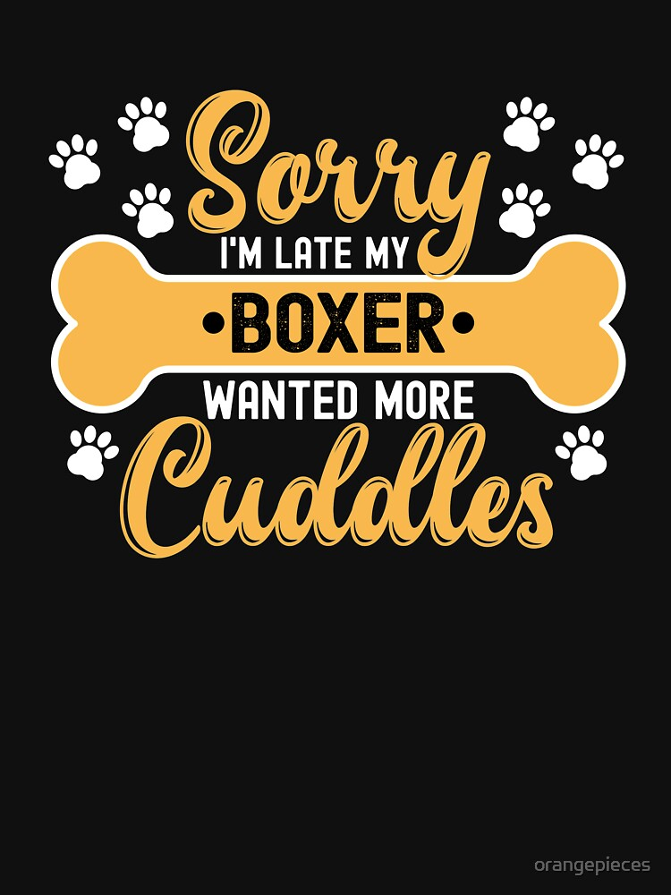 Dog Lover Gift Sorry I'm Late My boxer Wanted More Cuddles by orangepieces