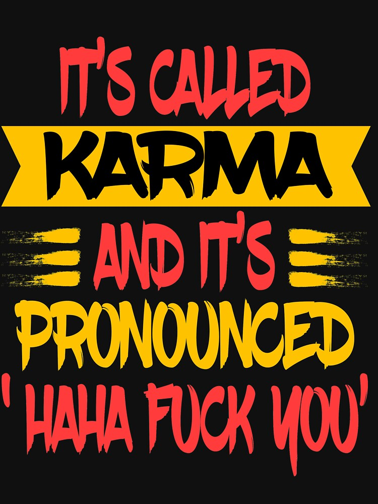 "Funny and hilarious ""It's Called Karma and It's Pronounced Haha Fuck You"" tee design.  by Customdesign200"