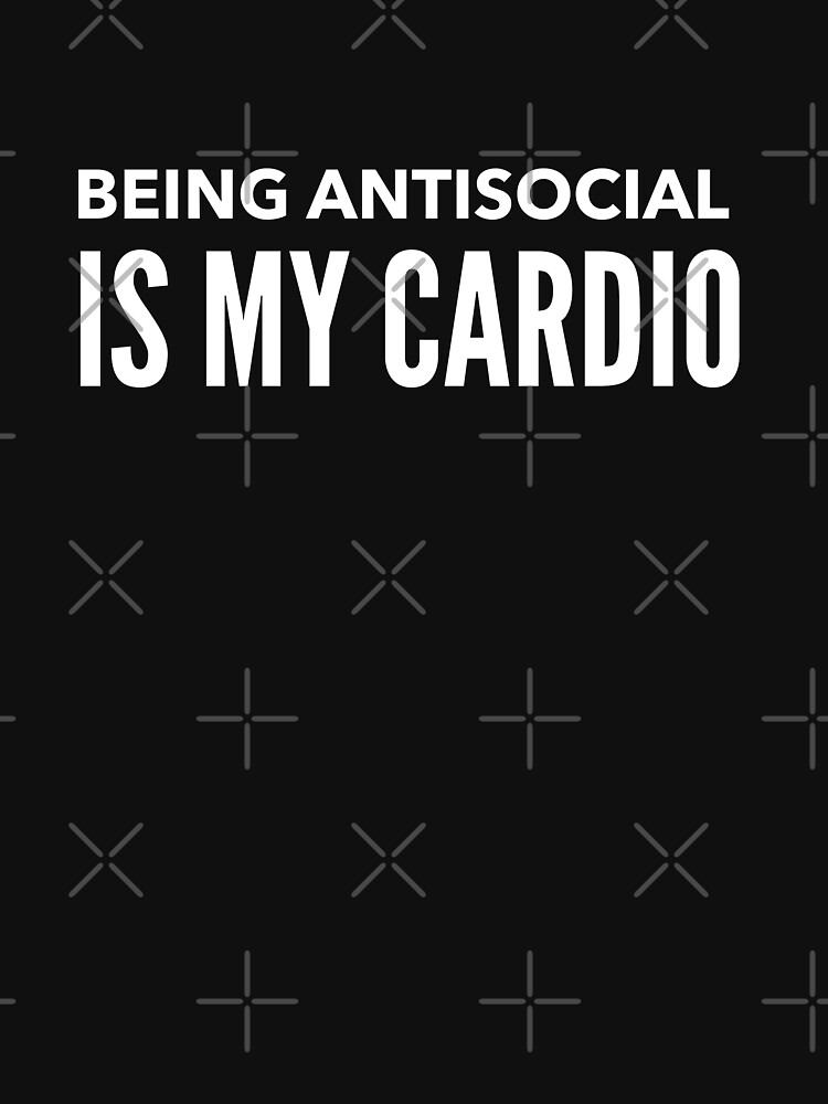 BEING ANTISOCIAL IS MY CARDIO  by PRINTSPLODE