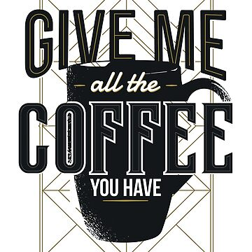 Give Me All The Coffee You Have by ZippyThread