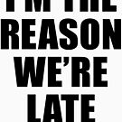 I'M THE REASON WE'RE LATE by limitlezz