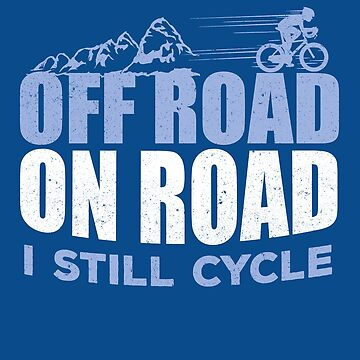 Cyclist Funny Quote T-Shirt that says, Off Road, On Road, I Still Cycle by sparkpress