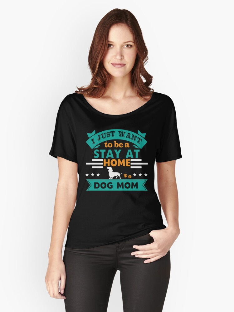 'I Just want to be A Stay At Home Dog Mom' Women's Relaxed Fit T-Shirt by Dogvills