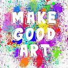 Make Good Art by MikaylaM