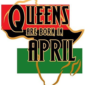 Birthday Queens Are Born In April by magiktees