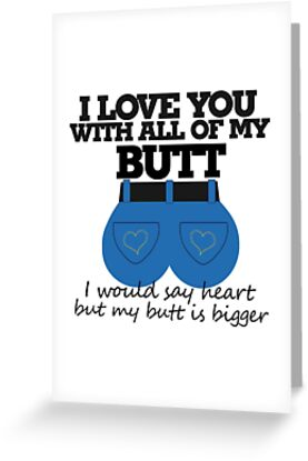 I love you with all of my butt by BubbSnugg LC