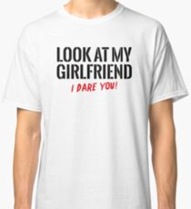 Look at my girlfriend – I dare you! Classic T-Shirt