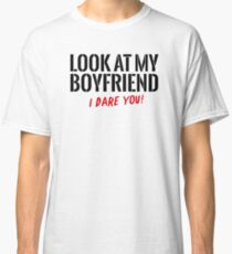 Look at my boyfriend – I dare you! Classic T-Shirt