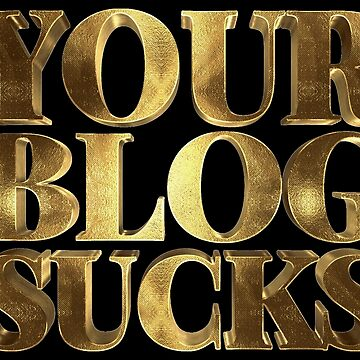 Your Blog Sucks Gold by Under-TheTable