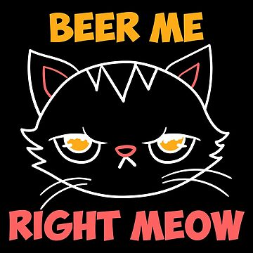 beer me right meow cat pun funny grouchy drunk gift by Sandra78