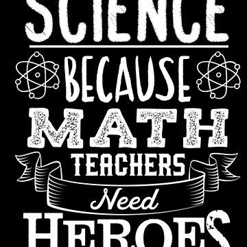 I Teach Science Math Teachers Need Heroes - Funny Teacher Gift by yeoys
