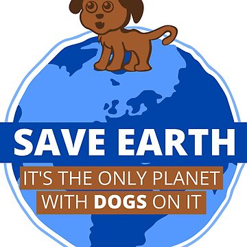 Save Earth - It's the only planet with dogs on it by pda1986