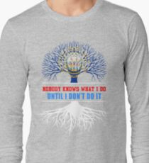 Nobody Know What I Do Until I Dont Do It Long Sleeve T-Shirt