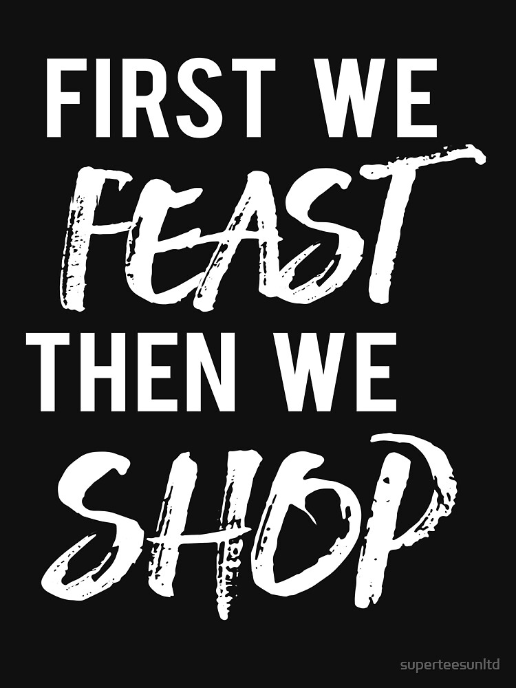 First We Feast Then We Shop Funny Black Friday | Classic T-Shirt