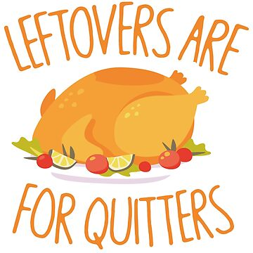 Leftovers Are For Quitters - Thanksgiving Turkey by RAWWR