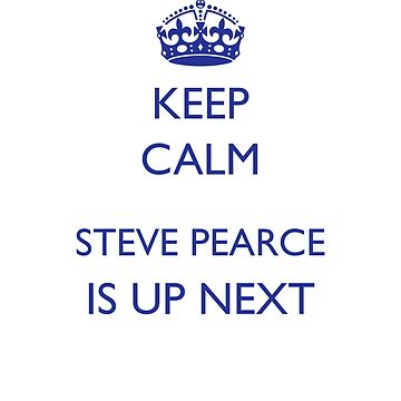 KEEP CALM, STEVE PEARCE IS UP NEXT by KenRitz