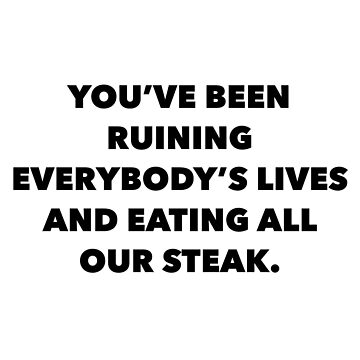 You've been eating all our steak by rosejessica