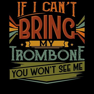 If I Can't Bring My Trombone You Won't See Me by highparkoutlet