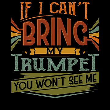 If I Can't Bring My Trumpet You Won't See Me by highparkoutlet