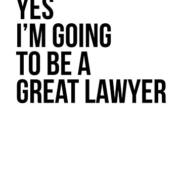 Yes I'm Going To Be A Great Lawyer by dealzillas