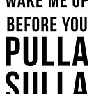 Wake Me Up Before You Pulla Sulla by lifeofcaesar
