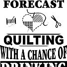 Weekend Forecast Quilting With A Chance Of Drinking T-Shirt by wantneedlove