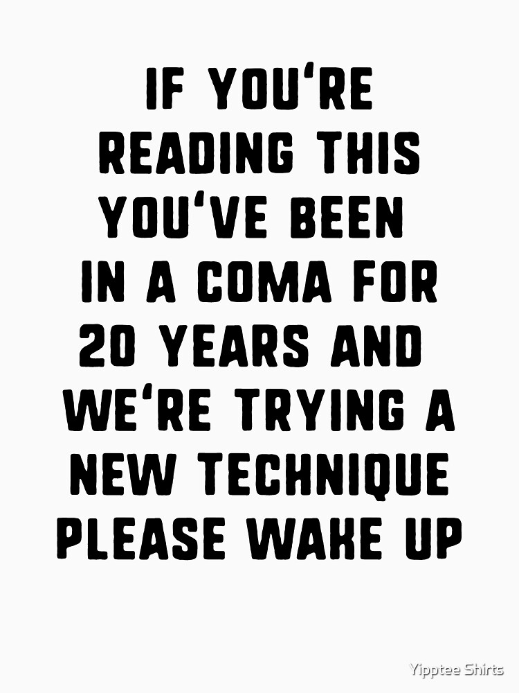 If You're Reading This You've Been In A Coma by dumbshirts