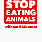 Stop Eating Animals Without BBQ Sauce by Dumb Shirts