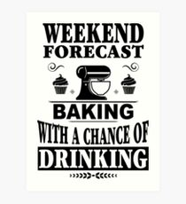 Weekend Forecast Baking With A Chance Of Drinking T-Shirt Art Print